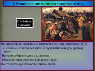 На территории покоренных княжеств монголы установили ИГО: - «Великим» станови