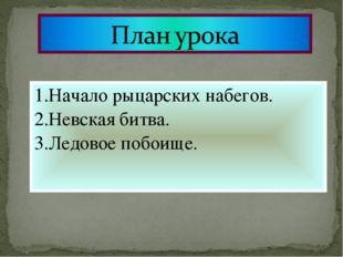 1.Начало рыцарских набегов. 2.Невская битва. 3.Ледовое побоище.
