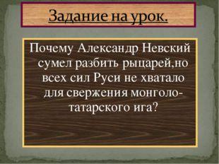 Почему Александр Невский сумел разбить рыцарей,но всех сил Руси не хватало дл