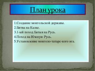 1.Создание монгольской державы. 2.Битва на Калке. 3.1-ый поход Батыя на Русь.