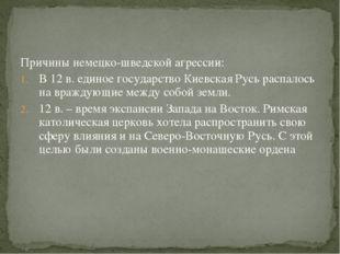 Причины немецко-шведской агрессии: В 12 в. единое государство Киевская Русь р