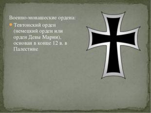 Военно-монашеские ордена: Тевтонский орден (немецкий орден или орден Девы Мар