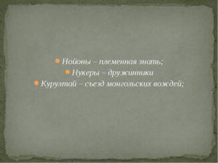 Нойоны – племенная знать; Нукеры – дружинники Курултай – съезд монгольских в