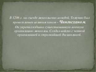 В 1206 г. на съезде монгольских вождей, Темучин был провозглашен великим хан
