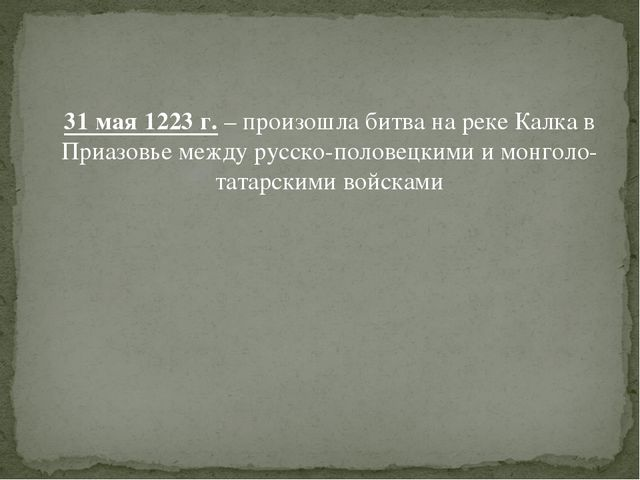 31 мая 1223 г. – произошла битва на реке Калка в Приазовье между русско-поло...