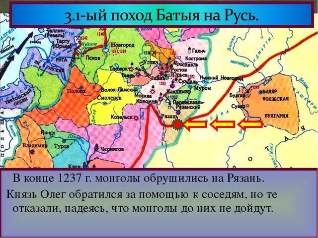 В конце 1237 г. монголы обрушились на Рязань. Князь Олег обратился за помощь...