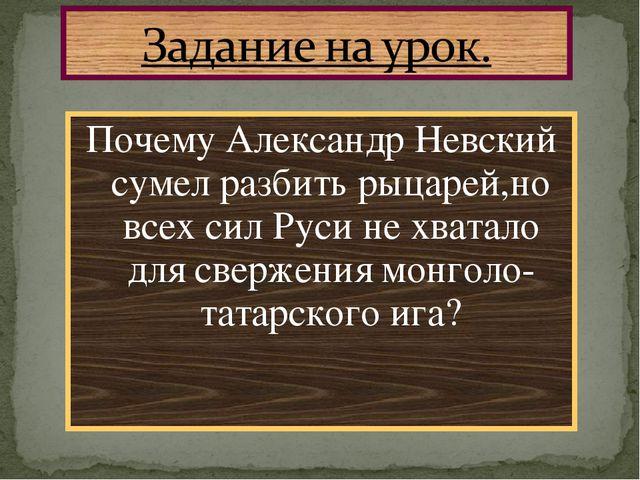 Почему Александр Невский сумел разбить рыцарей,но всех сил Руси не хватало дл...