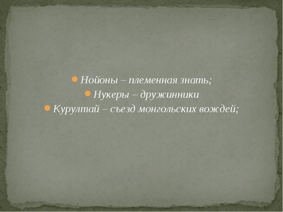 Нойоны – племенная знать; Нукеры – дружинники Курултай – съезд монгольских в...