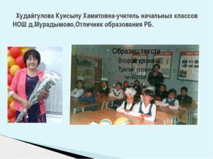 Худайгулова Кунсылу Хамитовна-учитель начальных классов НОШ д.Мурадымово,Отл