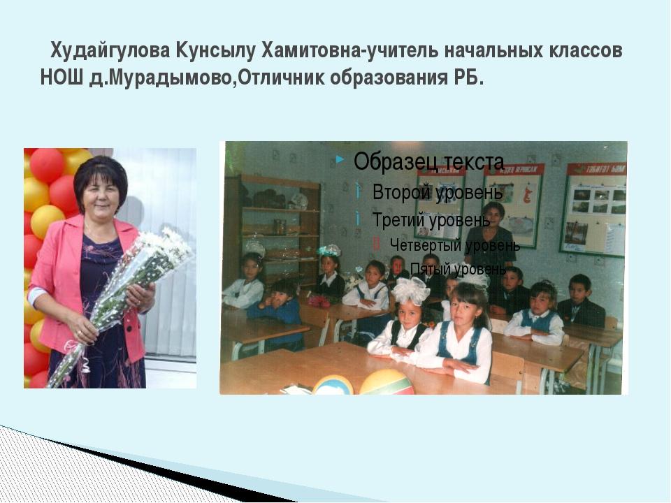 Худайгулова Кунсылу Хамитовна-учитель начальных классов НОШ д.Мурадымово,Отл...