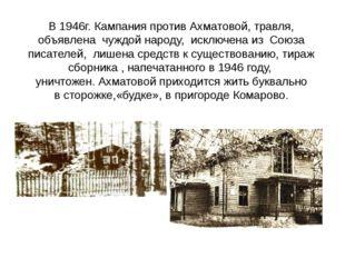 В 1946г. Кампания против Ахматовой, травля, объявлена чуждой народу, исключен
