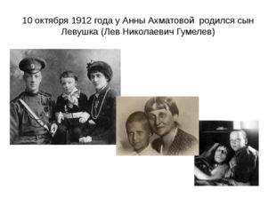 10 октября 1912 года у Анны Ахматовой родился сын Левушка (Лев Николаевич Гум