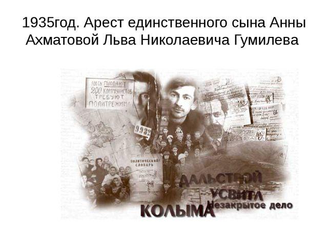 1935год. Арест единственного сына Анны Ахматовой Льва Николаевича Гумилева