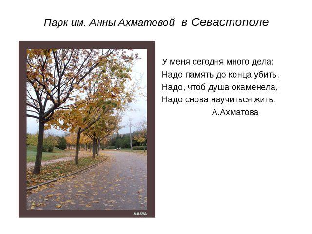 Парк им. Анны Ахматовой в Севастополе У меня сегодня много дела: Надо память...