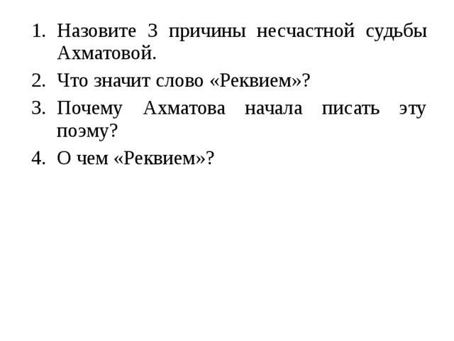 Назовите 3 причины несчастной судьбы Ахматовой. Что значит слово «Реквием»? П...