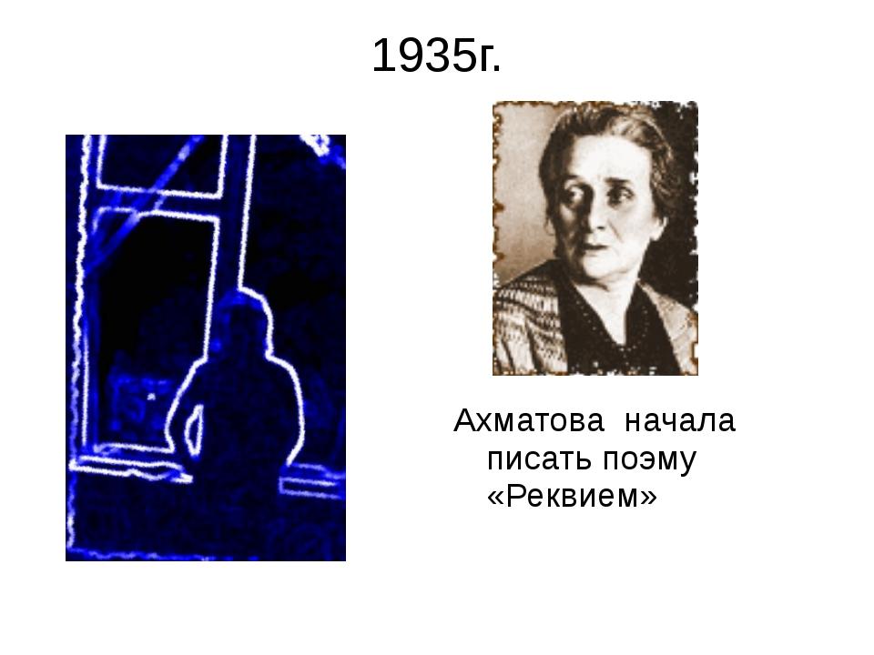 1935г. Ахматова начала писать поэму «Реквием»