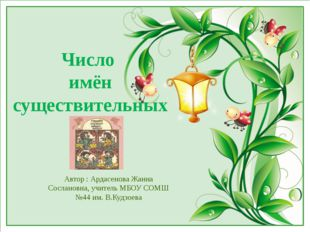 Число имён существительных Автор : Ардасенова Жанна Сослановна, учитель МБОУ