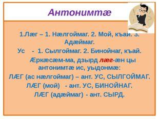 Антонимтæ 1.Лæг – 1. Нæлгоймаг. 2. Мой, къай. 3. Адæймаг. Ус - 1. Сылгоймаг.