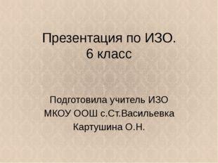 Презентация по ИЗО. 6 класс Подготовила учитель ИЗО МКОУ ООШ с.Ст.Васильевка