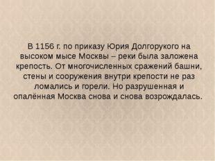 В 1156 г. по приказу Юрия Долгорукого на высоком мысе Москвы – реки была зало
