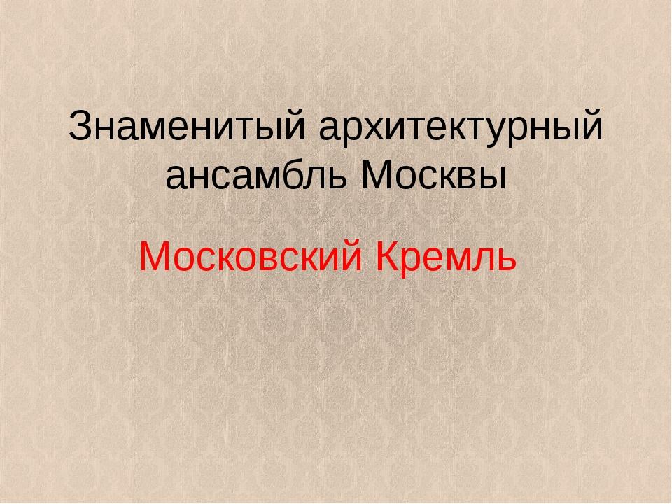 Знаменитый архитектурный ансамбль Москвы Московский Кремль