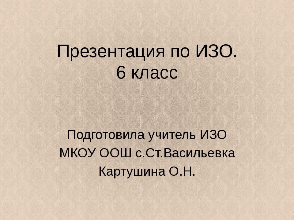 Презентация по ИЗО. 6 класс Подготовила учитель ИЗО МКОУ ООШ с.Ст.Васильевка...