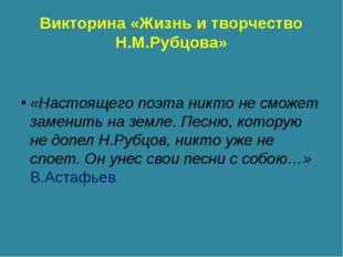 Викторина «Жизнь и творчество Н.М.Рубцова» «Настоящего поэта никто не сможет