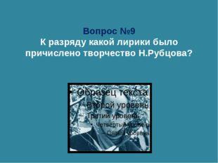 Вопрос №9 К разряду какой лирики было причислено творчество Н.Рубцова?