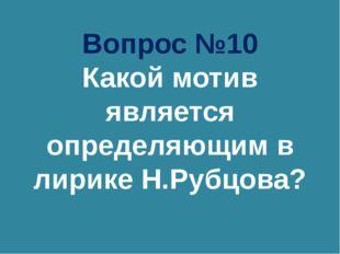 Вопрос №10 Какой мотив является определяющим в лирике Н.Рубцова?