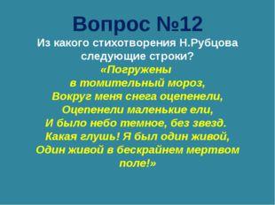 Вопрос №12 Из какого стихотворения Н.Рубцова следующие строки? «Погружены в т