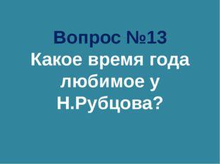Вопрос №13 Какое время года любимое у Н.Рубцова?