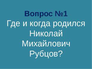 Вопрос №1 Где и когда родился Николай Михайлович Рубцов?