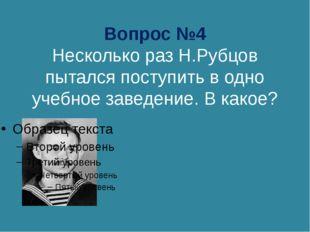 Вопрос №4 Несколько раз Н.Рубцов пытался поступить в одно учебное заведение.