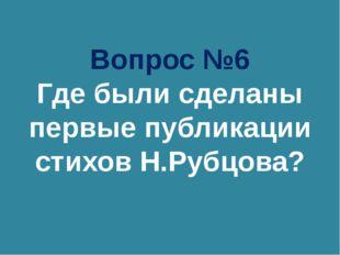 Вопрос №6 Где были сделаны первые публикации стихов Н.Рубцова?