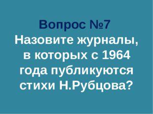 Вопрос №7 Назовите журналы, в которых с 1964 года публикуются стихи Н.Рубцова?
