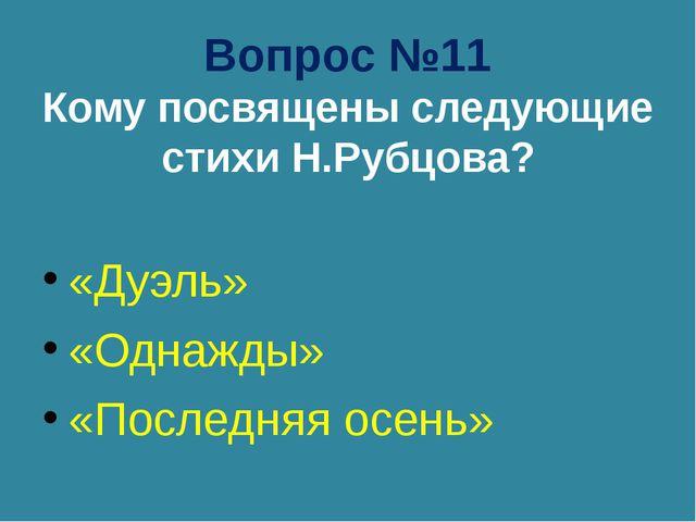 Вопрос №11 Кому посвящены следующие стихи Н.Рубцова? «Дуэль» «Однажды» «После...