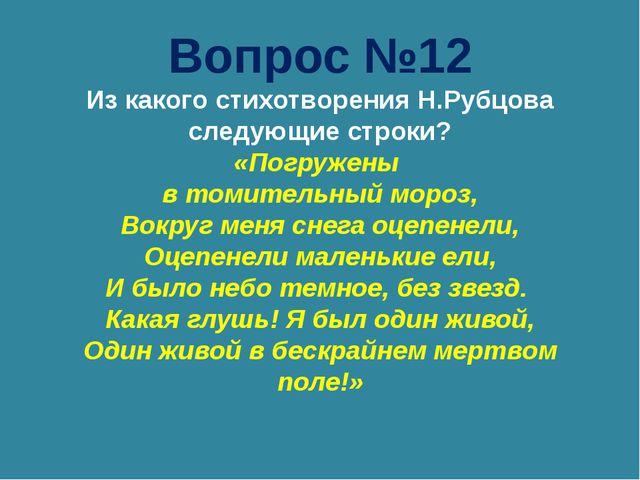 Вопрос №12 Из какого стихотворения Н.Рубцова следующие строки? «Погружены в т...