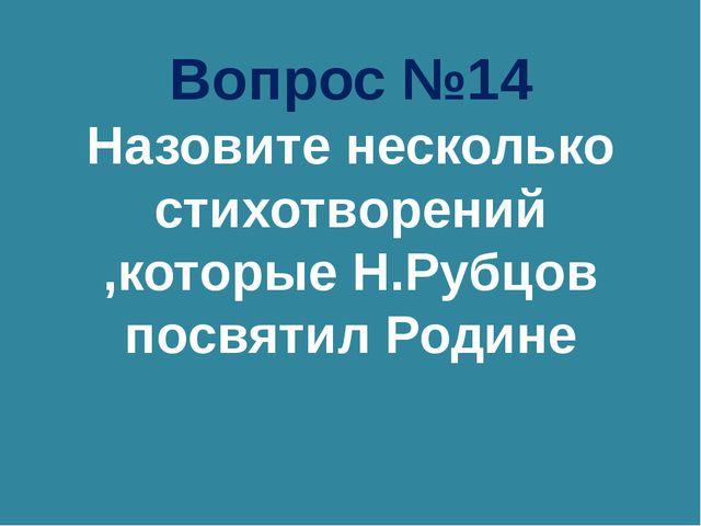 Вопрос №14 Назовите несколько стихотворений ,которые Н.Рубцов посвятил Родине