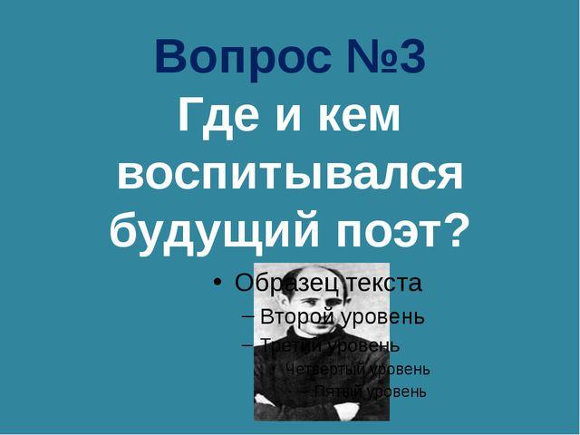 Вопрос №3 Где и кем воспитывался будущий поэт?