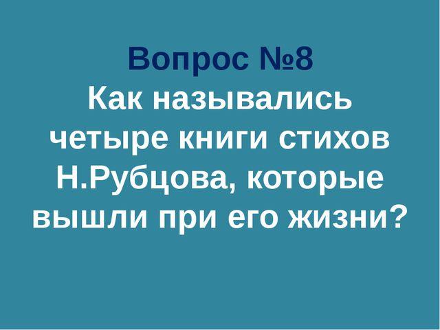 Вопрос №8 Как назывались четыре книги стихов Н.Рубцова, которые вышли при его...