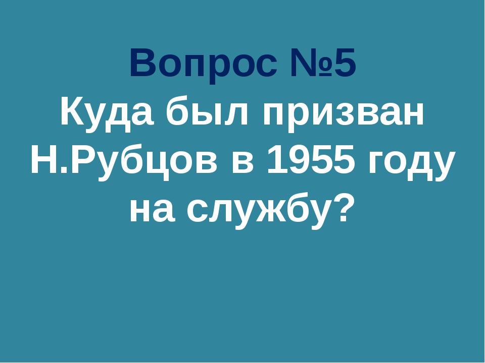 Вопрос №5 Куда был призван Н.Рубцов в 1955 году на службу?