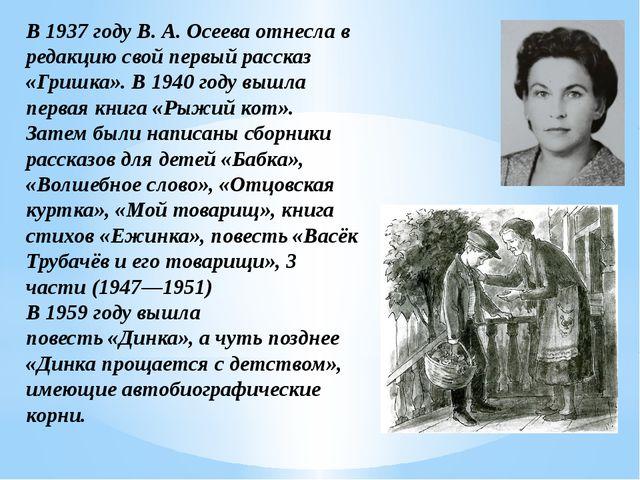 В1937 годуВ.А.Осеева отнесла в редакцию свой первый рассказ «Гришка». В1...