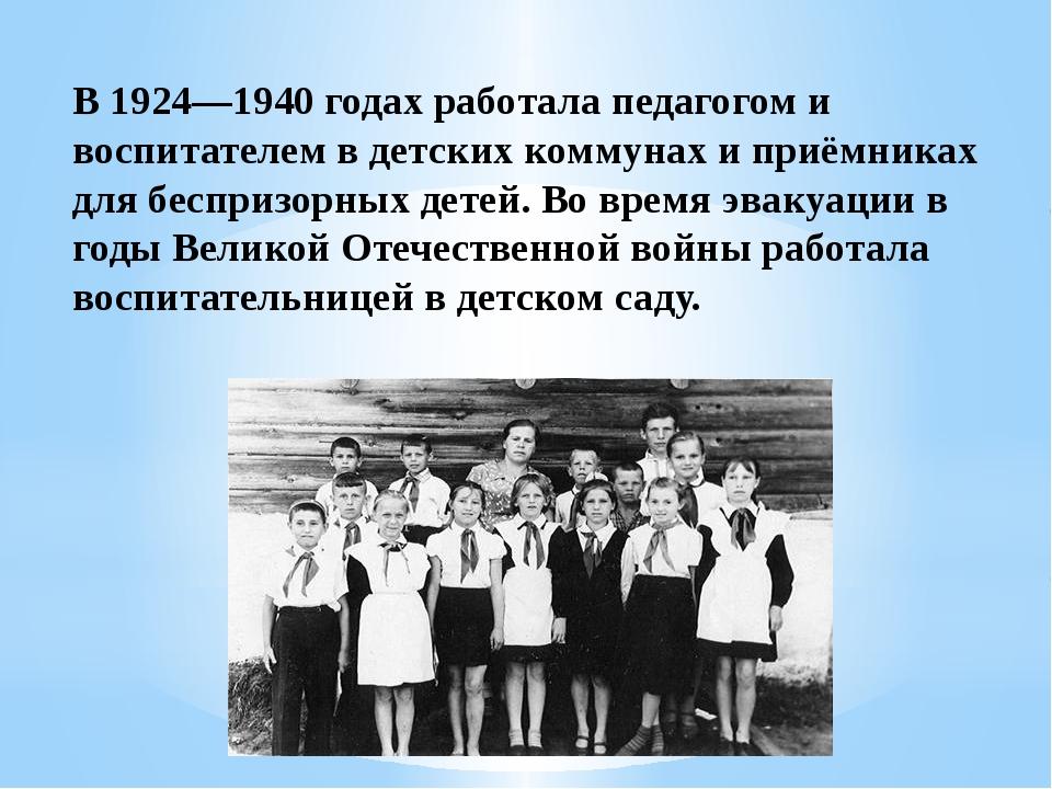 В 1924—1940 годах работала педагогом и воспитателем в детских коммунах и приё...