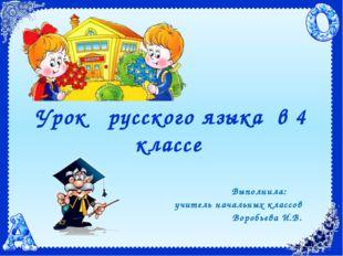 Урок русского языка в 4 классе Выполнила: учитель начальных классов Воробьева