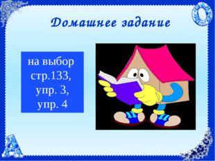 на выбор стр.133, упр. 3, упр. 4 Домашнее задание