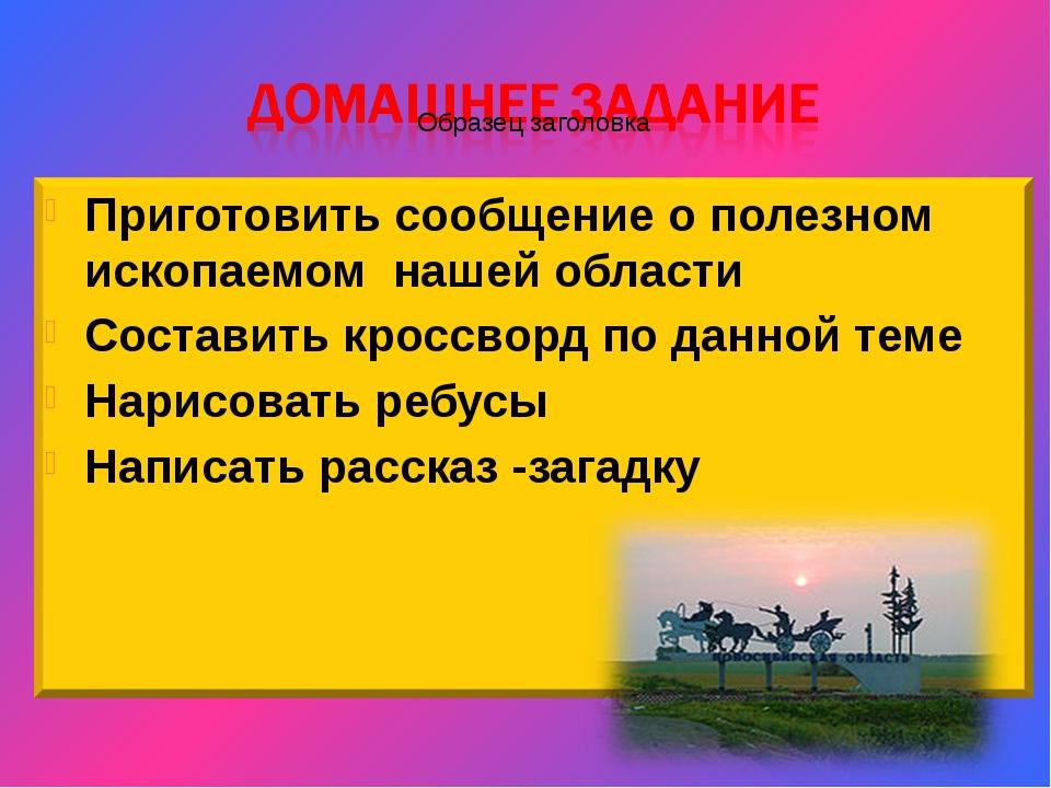 Приготовить сообщение о полезном ископаемом нашей области Составить кроссворд...