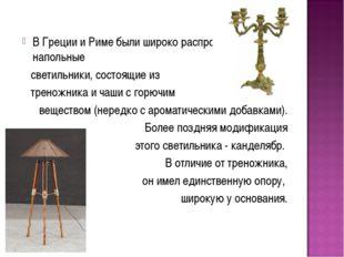 В Греции и Риме были широко распространены напольные светильники, состоящие и