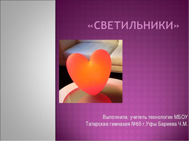 Выполнила: учитель технологии МБОУ Татарская гимназия №65 г.Уфы Бариева Ч.М.