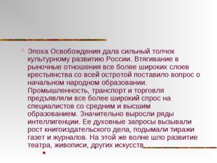 Эпоха Освобождения дала сильный толчок культурному развитию России. Втягивани