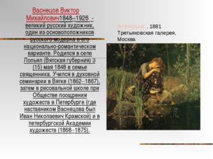 Васнецов Виктор Михайлович1848–1926 - великий русский художник, один из основ